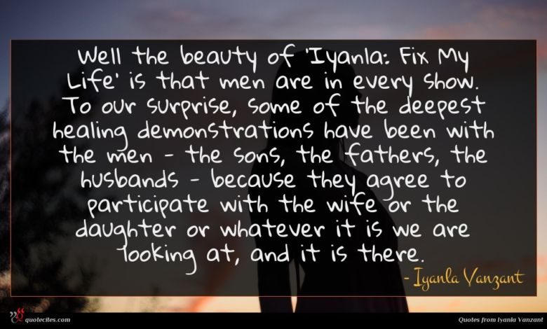 Well the beauty of 'Iyanla: Fix My Life' is that men are in every show. To our surprise, some of the deepest healing demonstrations have been with the men - the sons, the fathers, the husbands - because they agree to participate with the wife or the daughter or whatever it is we are looking at, and it is there.