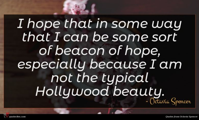 I hope that in some way that I can be some sort of beacon of hope, especially because I am not the typical Hollywood beauty.