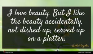 Wole Soyinka quote : I love beauty But ...