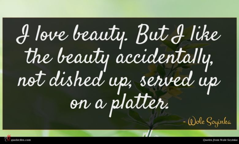 I love beauty. But I like the beauty accidentally, not dished up, served up on a platter.