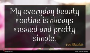 Cate Blanchett quote : My everyday beauty routine ...