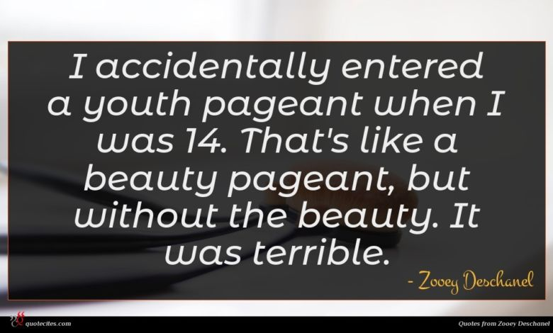 I accidentally entered a youth pageant when I was 14. That's like a beauty pageant, but without the beauty. It was terrible.
