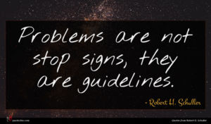 Robert H. Schuller quote : Problems are not stop ...
