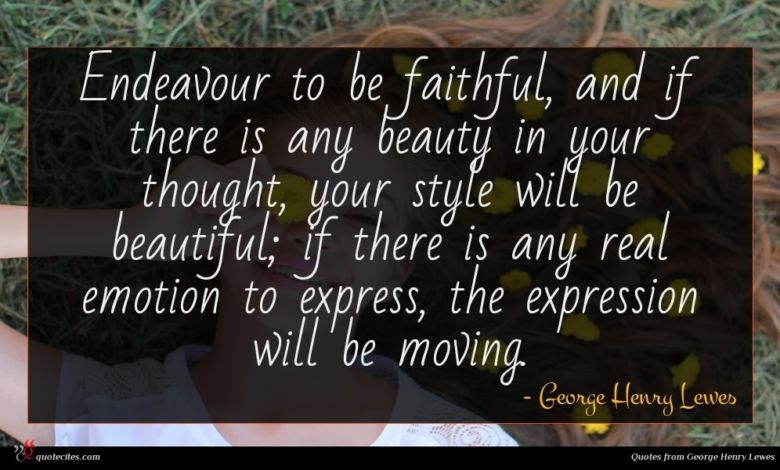 Endeavour to be faithful, and if there is any beauty in your thought, your style will be beautiful; if there is any real emotion to express, the expression will be moving.