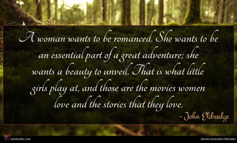 A woman wants to be romanced. She wants to be an essential part of a great adventure; she wants a beauty to unveil. That is what little girls play at, and those are the movies women love and the stories that they love.