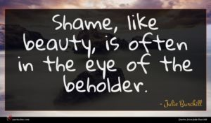 Julie Burchill quote : Shame like beauty is ...