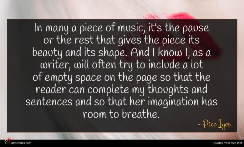 In many a piece of music, it's the pause or the rest that gives the piece its beauty and its shape. And I know I, as a writer, will often try to include a lot of empty space on the page so that the reader can complete my thoughts and sentences and so that her imagination has room to breathe.
