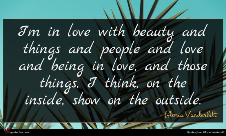 I'm in love with beauty and things and people and love and being in love, and those things, I think, on the inside, show on the outside.