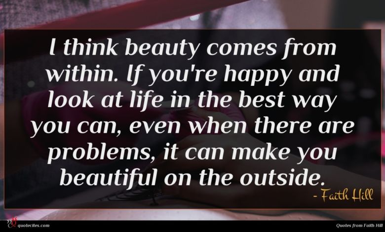 I think beauty comes from within. If you're happy and look at life in the best way you can, even when there are problems, it can make you beautiful on the outside.