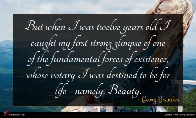 But when I was twelve years old I caught my first strong glimpse of one of the fundamental forces of existence, whose votary I was destined to be for life - namely, Beauty.