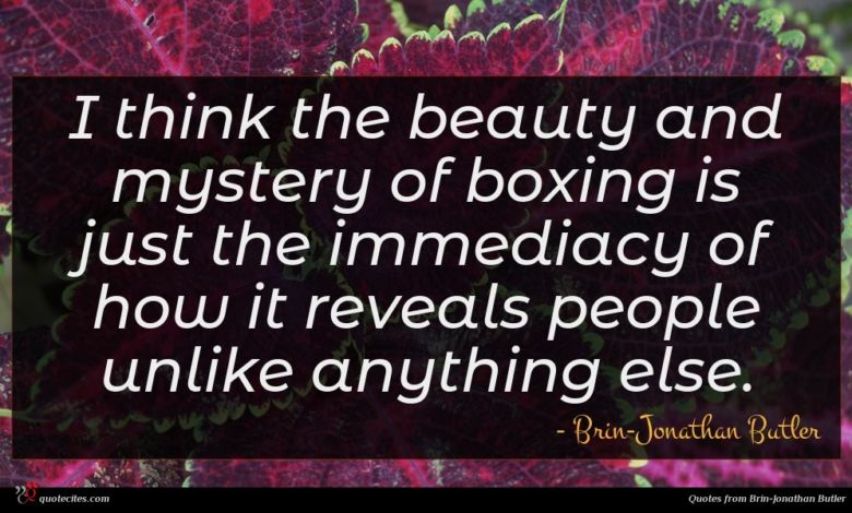 I think the beauty and mystery of boxing is just the immediacy of how it reveals people unlike anything else.