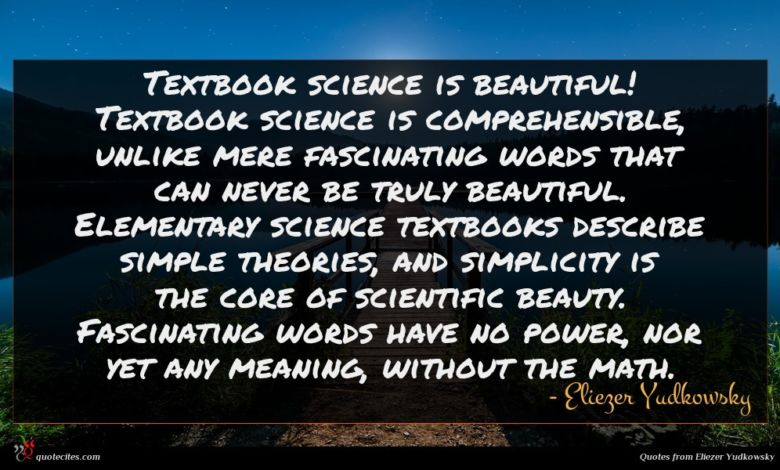 Textbook science is beautiful! Textbook science is comprehensible, unlike mere fascinating words that can never be truly beautiful. Elementary science textbooks describe simple theories, and simplicity is the core of scientific beauty. Fascinating words have no power, nor yet any meaning, without the math.
