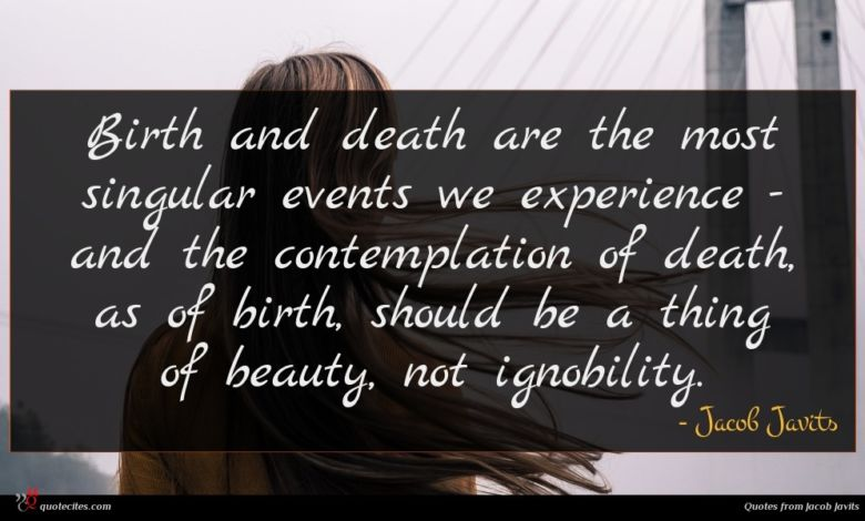 Birth and death are the most singular events we experience - and the contemplation of death, as of birth, should be a thing of beauty, not ignobility.