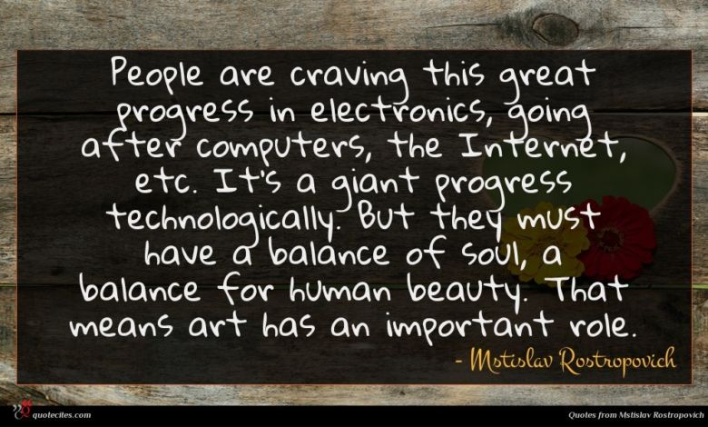 People are craving this great progress in electronics, going after computers, the Internet, etc. It's a giant progress technologically. But they must have a balance of soul, a balance for human beauty. That means art has an important role.