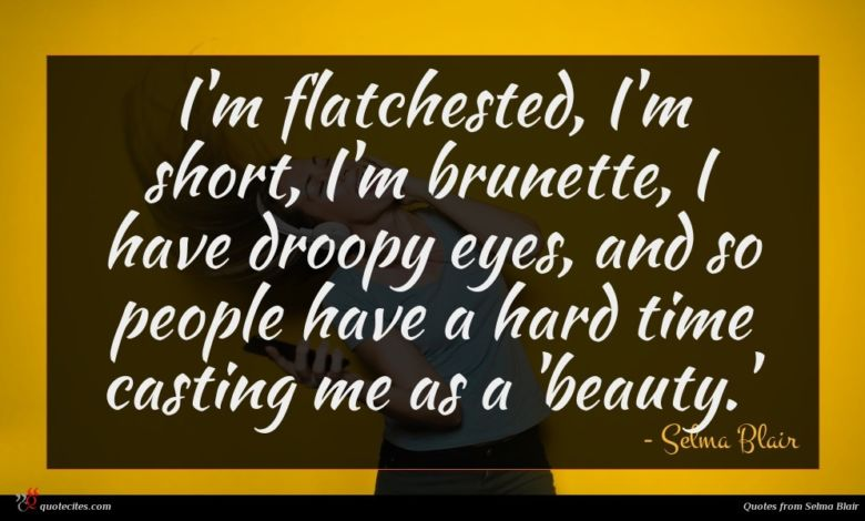 Photo of Selma Blair quote : I'm flatchested I'm short …