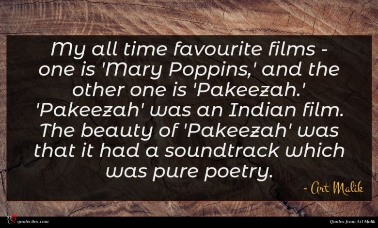 My all time favourite films - one is 'Mary Poppins,' and the other one is 'Pakeezah.' 'Pakeezah' was an Indian film. The beauty of 'Pakeezah' was that it had a soundtrack which was pure poetry.