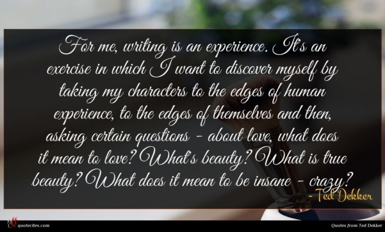 For me, writing is an experience. It's an exercise in which I want to discover myself by taking my characters to the edges of human experience, to the edges of themselves and then, asking certain questions - about love, what does it mean to love? What's beauty? What is true beauty? What does it mean to be insane - crazy?