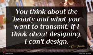Elsa Peretti quote : You think about the ...