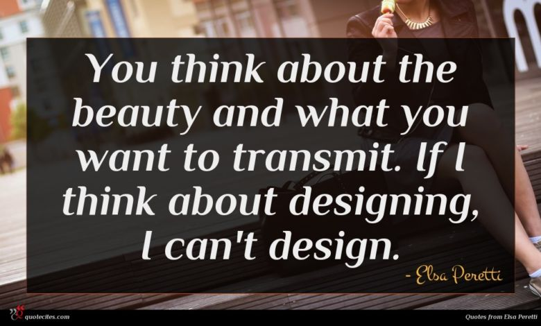 You think about the beauty and what you want to transmit. If I think about designing, I can't design.