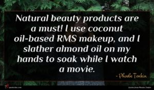 Phoebe Tonkin quote : Natural beauty products are ...