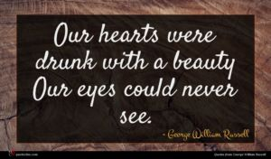 George William Russell quote : Our hearts were drunk ...