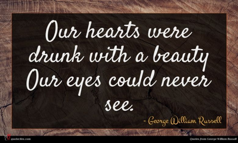 Our hearts were drunk with a beauty Our eyes could never see.