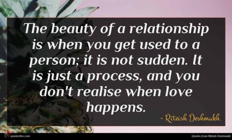The beauty of a relationship is when you get used to a person; it is not sudden. It is just a process, and you don't realise when love happens.
