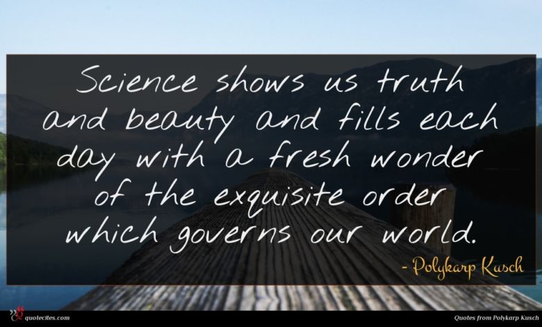 Science shows us truth and beauty and fills each day with a fresh wonder of the exquisite order which governs our world.