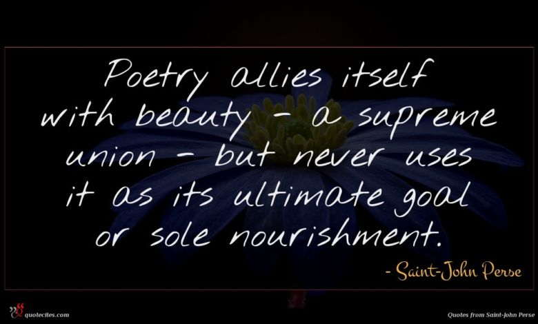 Poetry allies itself with beauty - a supreme union - but never uses it as its ultimate goal or sole nourishment.