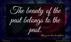Margaret Bourke-White quote : The beauty of the ...
