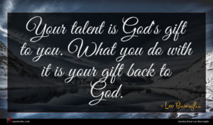 Leo Buscaglia quote : Your talent is God's ...