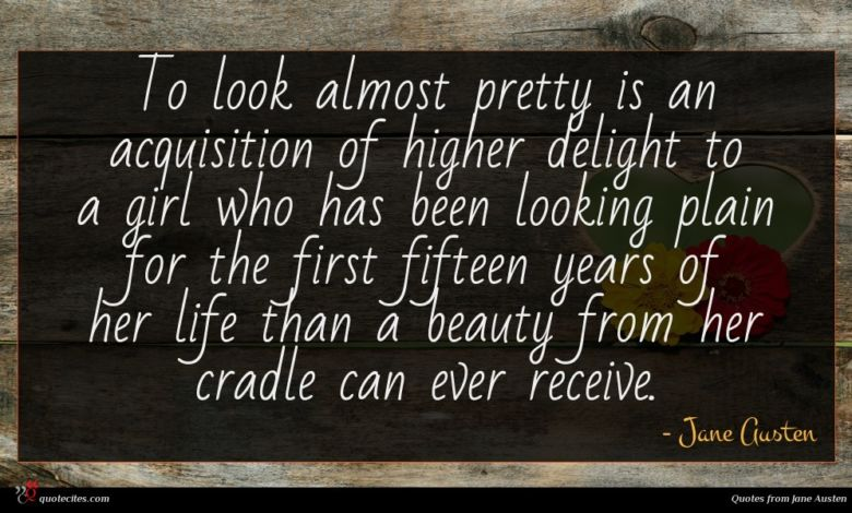 To look almost pretty is an acquisition of higher delight to a girl who has been looking plain for the first fifteen years of her life than a beauty from her cradle can ever receive.