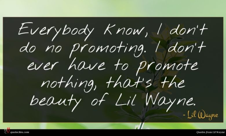 Everybody know, I don't do no promoting. I don't ever have to promote nothing, that's the beauty of Lil Wayne.
