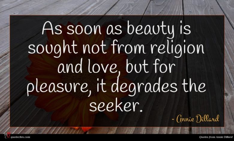 As soon as beauty is sought not from religion and love, but for pleasure, it degrades the seeker.