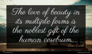 Alexis Carrel quote : The love of beauty ...