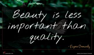 Eugene Ormandy quote : Beauty is less important ...