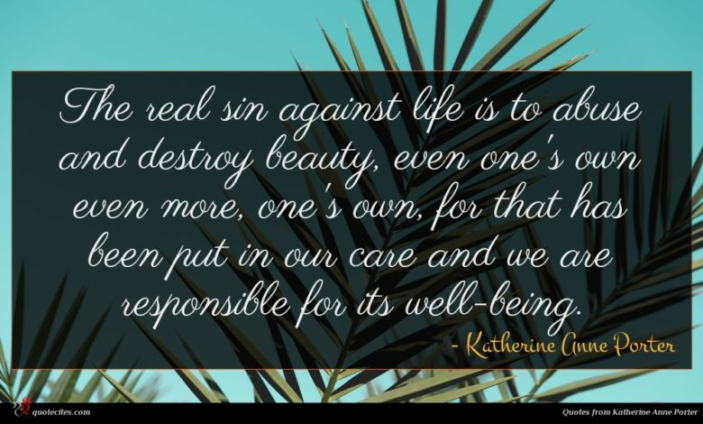 The real sin against life is to abuse and destroy beauty, even one's own even more, one's own, for that has been put in our care and we are responsible for its well-being.