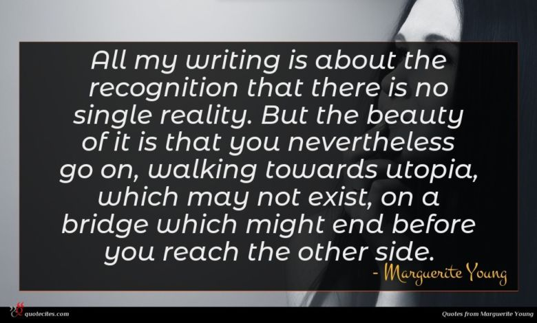 All my writing is about the recognition that there is no single reality. But the beauty of it is that you nevertheless go on, walking towards utopia, which may not exist, on a bridge which might end before you reach the other side.