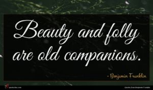 Benjamin Franklin quote : Beauty and folly are ...