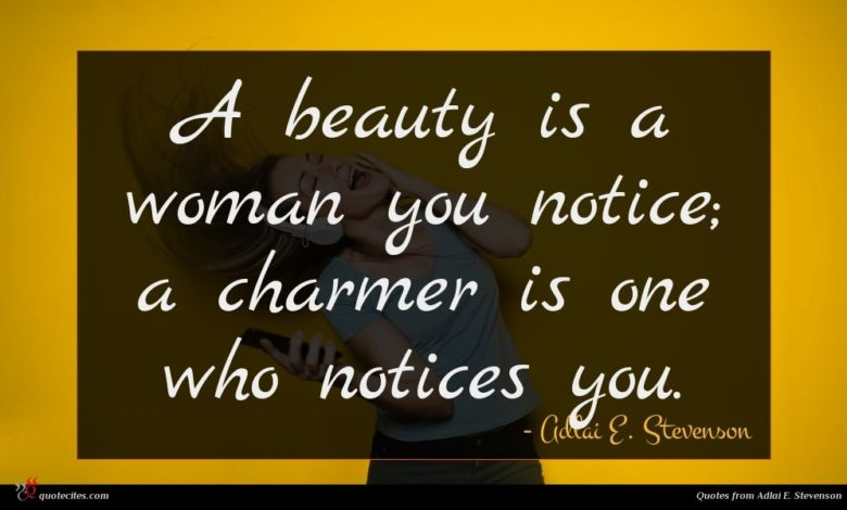 A beauty is a woman you notice; a charmer is one who notices you.