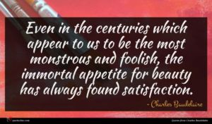 Charles Baudelaire quote : Even in the centuries ...