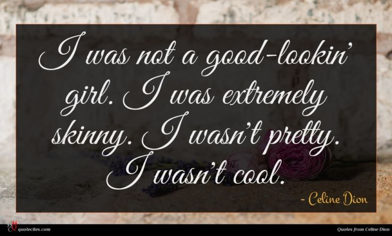 I was not a good-lookin' girl. I was extremely skinny. I wasn't pretty. I wasn't cool.