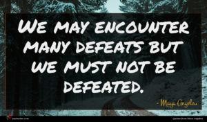 Maya Angelou quote : We may encounter many ...