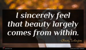 Christy Turlington quote : I sincerely feel that ...