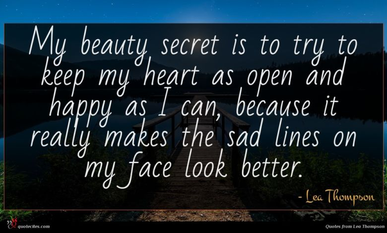 My beauty secret is to try to keep my heart as open and happy as I can, because it really makes the sad lines on my face look better.