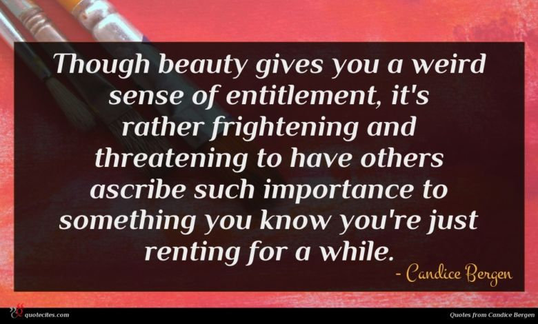 Though beauty gives you a weird sense of entitlement, it's rather frightening and threatening to have others ascribe such importance to something you know you're just renting for a while.