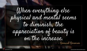 Bernard Berenson quote : When everything else physical ...