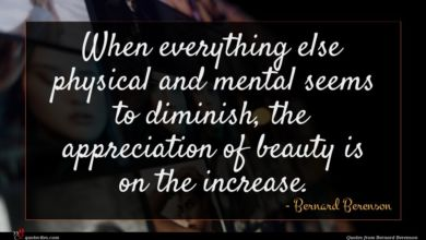 Photo of Bernard Berenson quote : When everything else physical …
