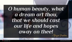 Bryan Procter quote : O human beauty what ...