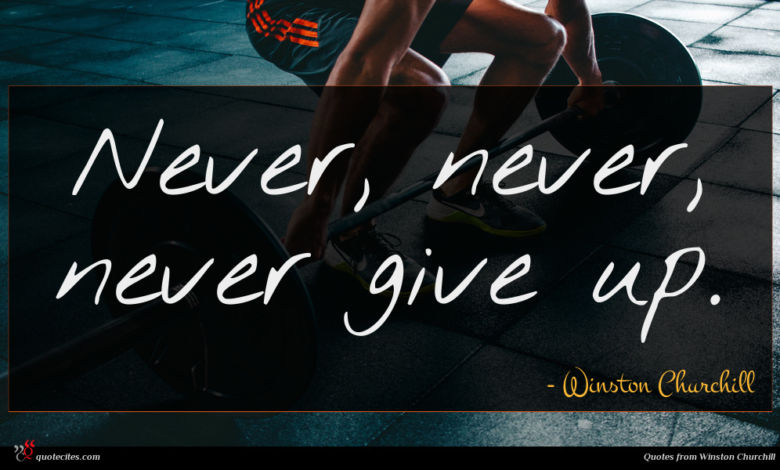 Never, never, never give up.